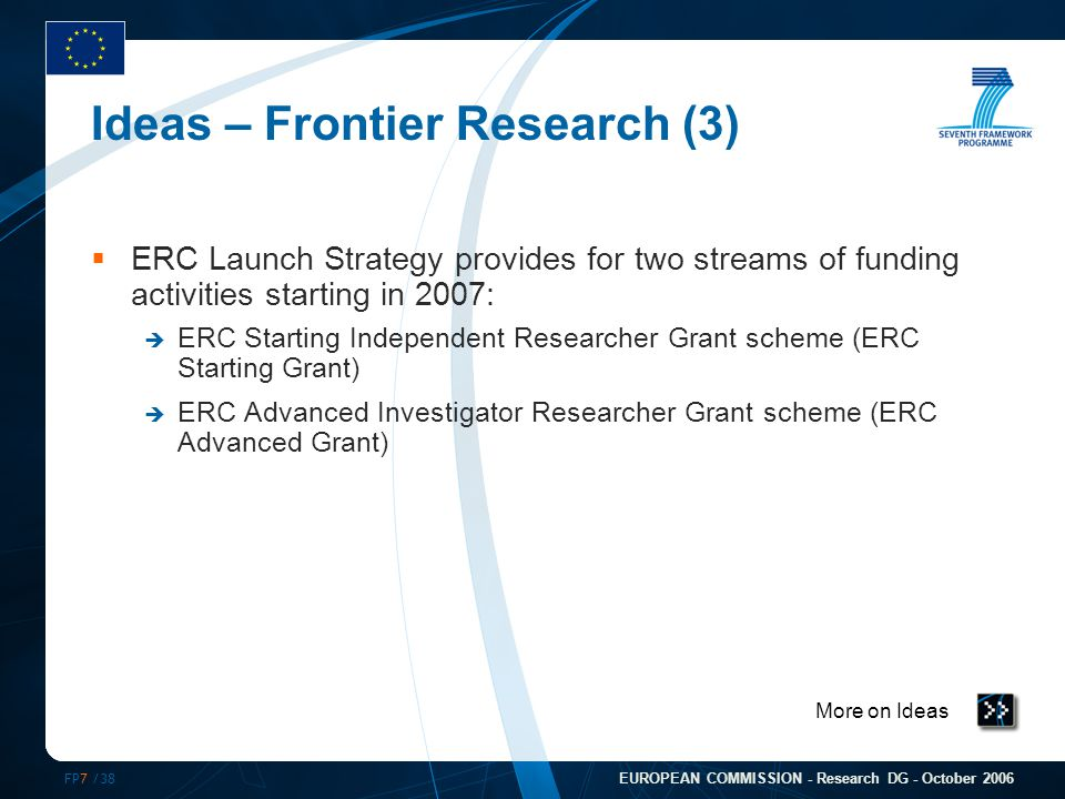 FP7 /38 EUROPEAN COMMISSION - Research DG - October 2006 Ideas – Frontier Research (3)  ERC Launch Strategy provides for two streams of funding activ