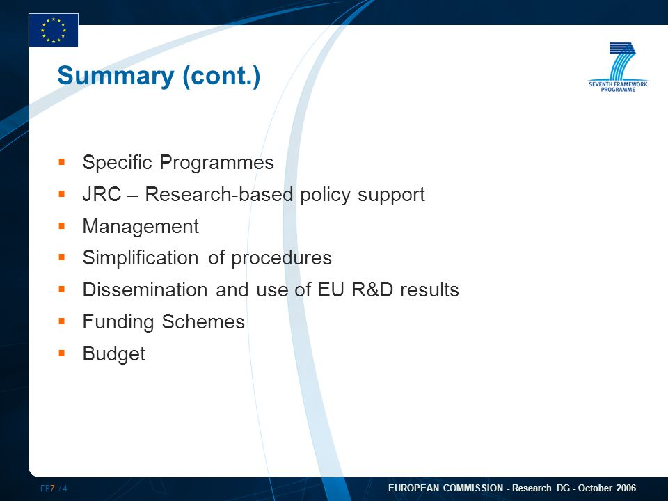 FP7 /4 EUROPEAN COMMISSION - Research DG - October 2006 Summary (cont.)  Specific Programmes  JRC – Research-based policy support  Management  Simplification of procedures  Dissemination and use of EU R&D results  Funding Schemes  Budget
