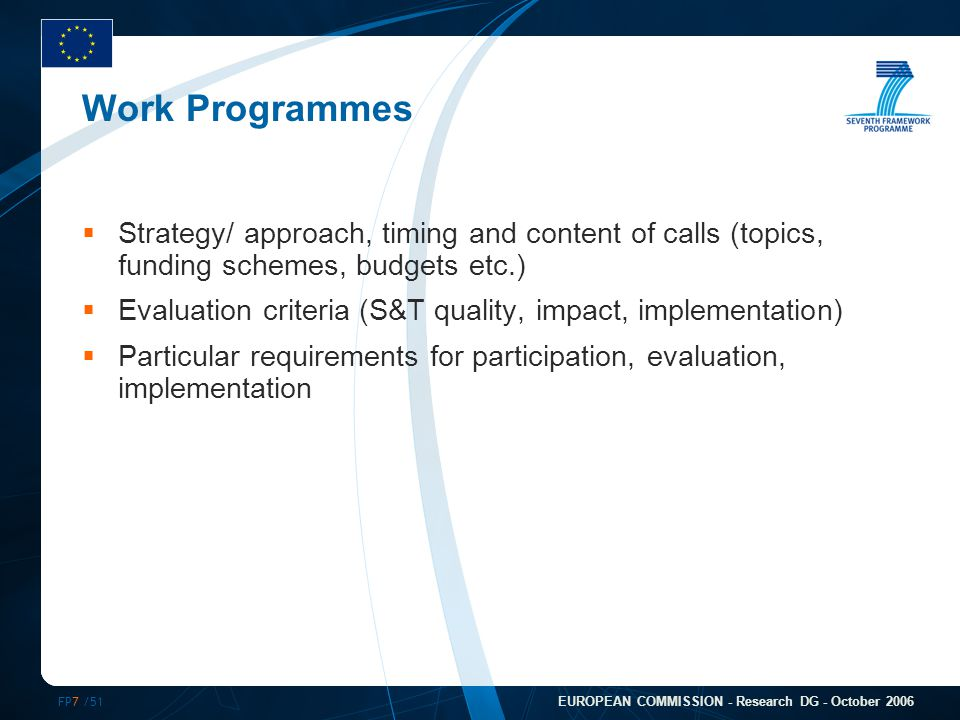FP7 /51 EUROPEAN COMMISSION - Research DG - October 2006 Work Programmes  Strategy/ approach, timing and content of calls (topics, funding schemes, budgets etc.)  Evaluation criteria (S&T quality, impact, implementation)  Particular requirements for participation, evaluation, implementation