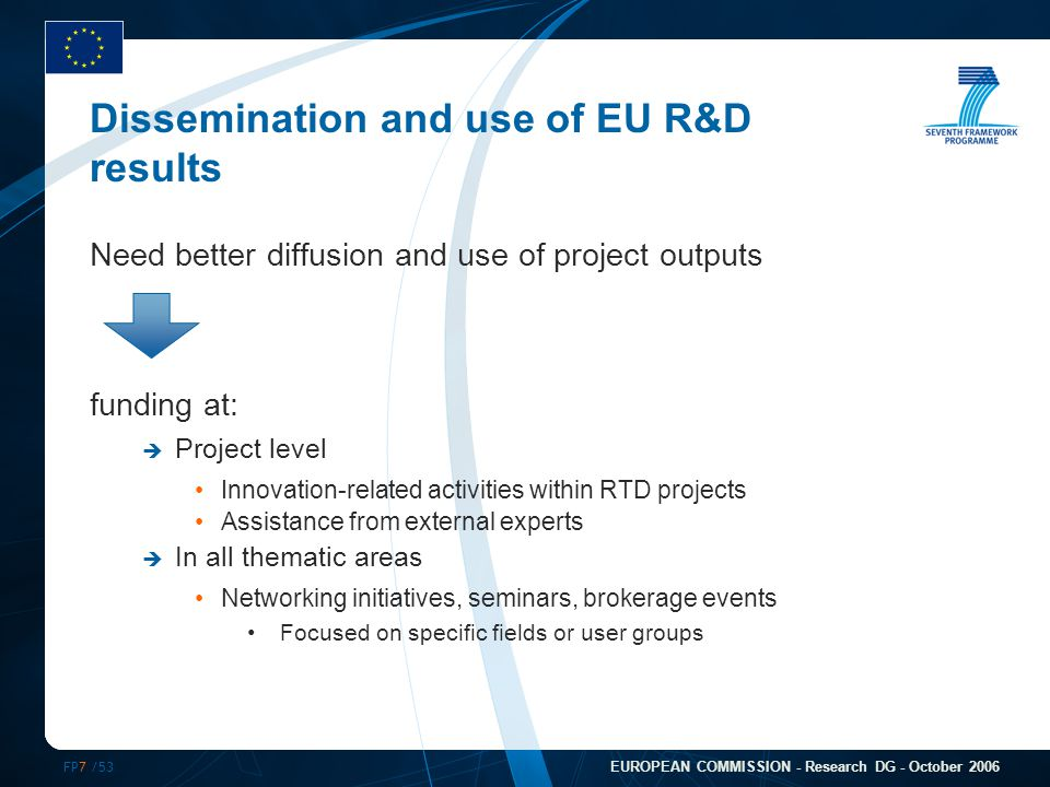 FP7 /53 EUROPEAN COMMISSION - Research DG - October 2006 Dissemination and use of EU R&D results Need better diffusion and use of project outputs funding at:  Project level Innovation-related activities within RTD projects Assistance from external experts  In all thematic areas Networking initiatives, seminars, brokerage events Focused on specific fields or user groups