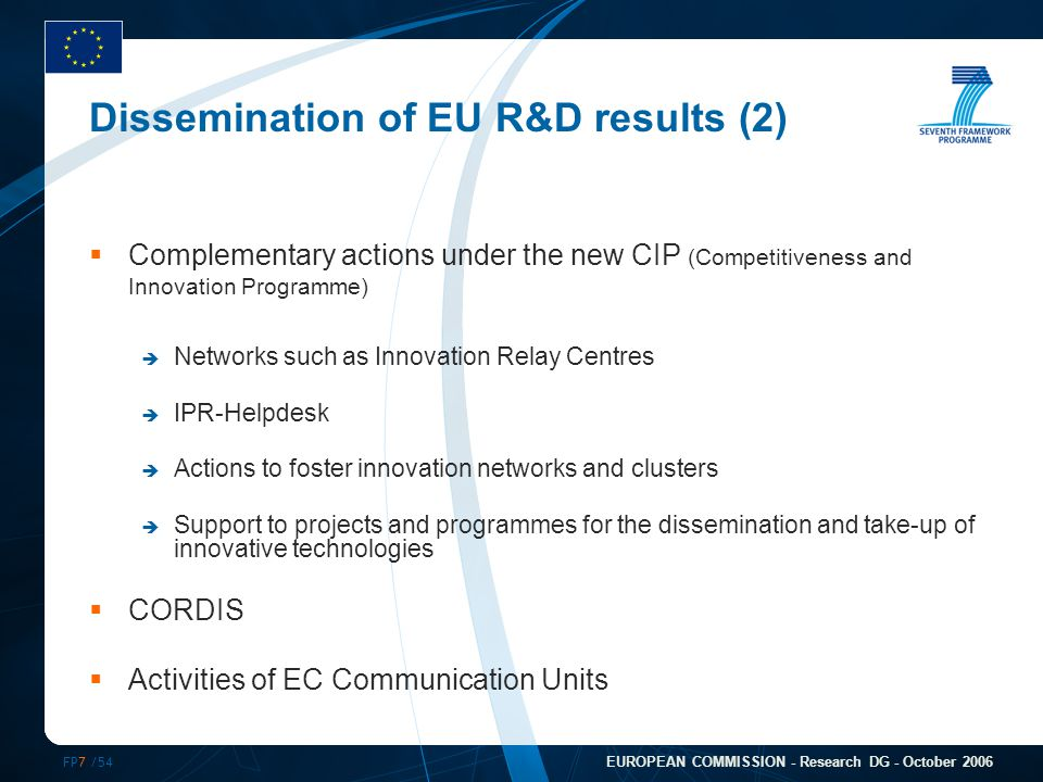 FP7 /54 EUROPEAN COMMISSION - Research DG - October 2006 Dissemination of EU R&D results (2)  Complementary actions under the new CIP (Competitivenes