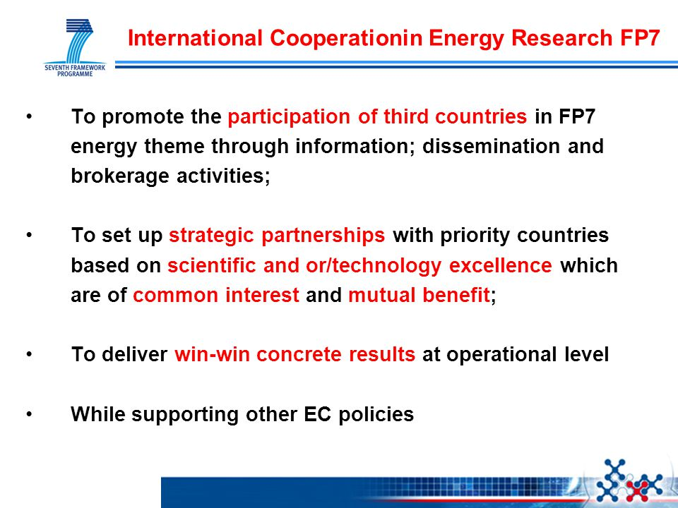 International Cooperationin Energy Research FP7 To promote the participation of third countries in FP7 energy theme through information; dissemination and brokerage activities; To set up strategic partnerships with priority countries based on scientific and or/technology excellence which are of common interest and mutual benefit; To deliver win-win concrete results at operational level While supporting other EC policies