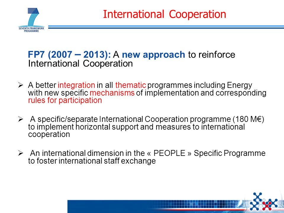 FP7 (2007 – 2013): A new approach to reinforce International Cooperation  A better integration in all thematic programmes including Energy with new specific mechanisms of implementation and corresponding rules for participation  A specific/separate International Cooperation programme (180 M€) to implement horizontal support and measures to international cooperation  An international dimension in the « PEOPLE » Specific Programme to foster international staff exchange International Cooperation