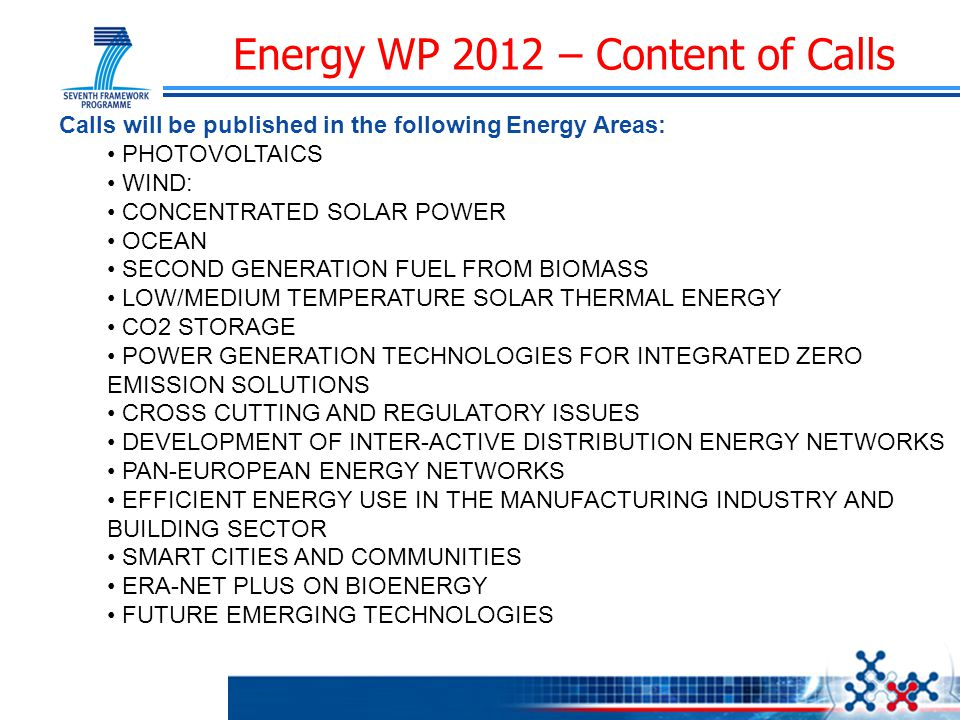Energy WP 2012 – Content of Calls Calls will be published in the following Energy Areas: PHOTOVOLTAICS WIND: CONCENTRATED SOLAR POWER OCEAN SECOND GENERATION FUEL FROM BIOMASS LOW/MEDIUM TEMPERATURE SOLAR THERMAL ENERGY CO2 STORAGE POWER GENERATION TECHNOLOGIES FOR INTEGRATED ZERO EMISSION SOLUTIONS CROSS CUTTING AND REGULATORY ISSUES DEVELOPMENT OF INTER-ACTIVE DISTRIBUTION ENERGY NETWORKS PAN-EUROPEAN ENERGY NETWORKS EFFICIENT ENERGY USE IN THE MANUFACTURING INDUSTRY AND BUILDING SECTOR SMART CITIES AND COMMUNITIES ERA-NET PLUS ON BIOENERGY FUTURE EMERGING TECHNOLOGIES