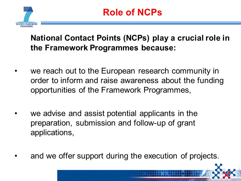 Role of NCPs National Contact Points (NCPs) play a crucial role in the Framework Programmes because: we reach out to the European research community in order to inform and raise awareness about the funding opportunities of the Framework Programmes, we advise and assist potential applicants in the preparation, submission and follow-up of grant applications, and we offer support during the execution of projects.