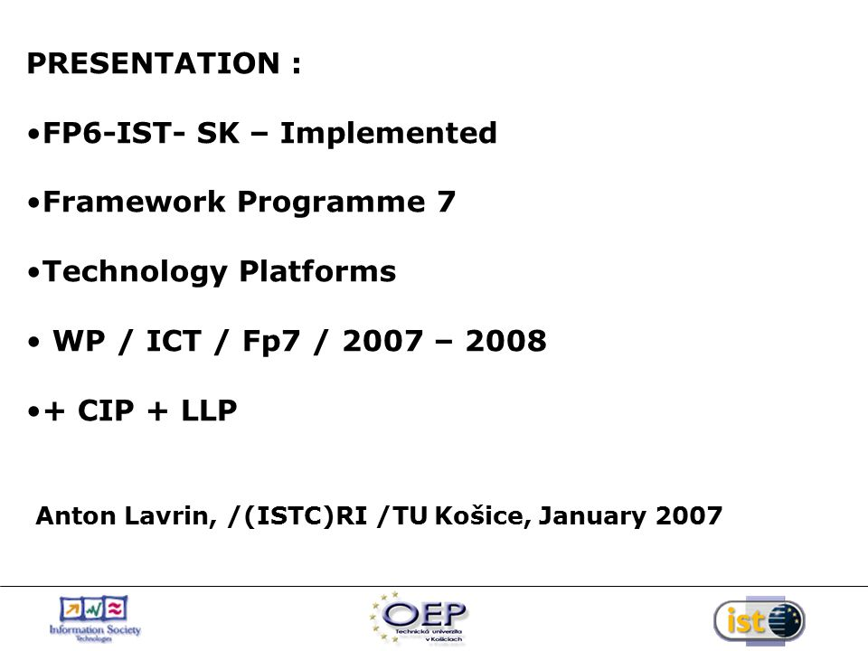 PRESENTATION : FP6-IST- SK – Implemented Framework Programme 7 Technology Platforms WP / ICT / Fp7 / 2007 – 2008 + CIP + LLP Anton Lavrin, /(ISTC)RI /TU Košice, January 2007