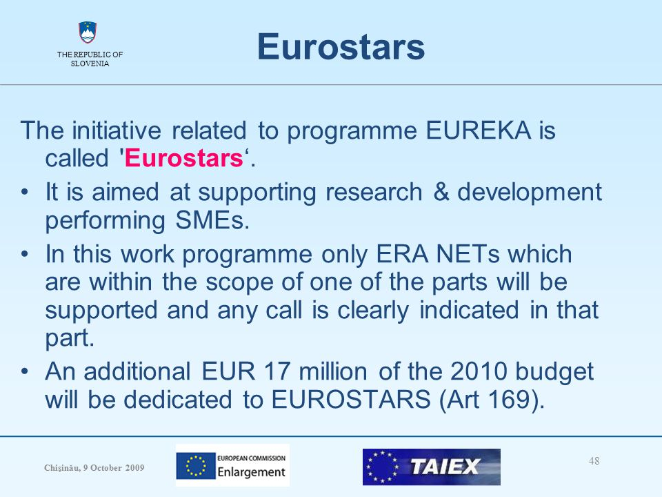 THE REPUBLIC OF SLOVENIA Chişinău, 9 October 2009 48 THE REPUBLIC OF SLOVENIA Eurostars The initiative related to programme EUREKA is called Eurostars'.