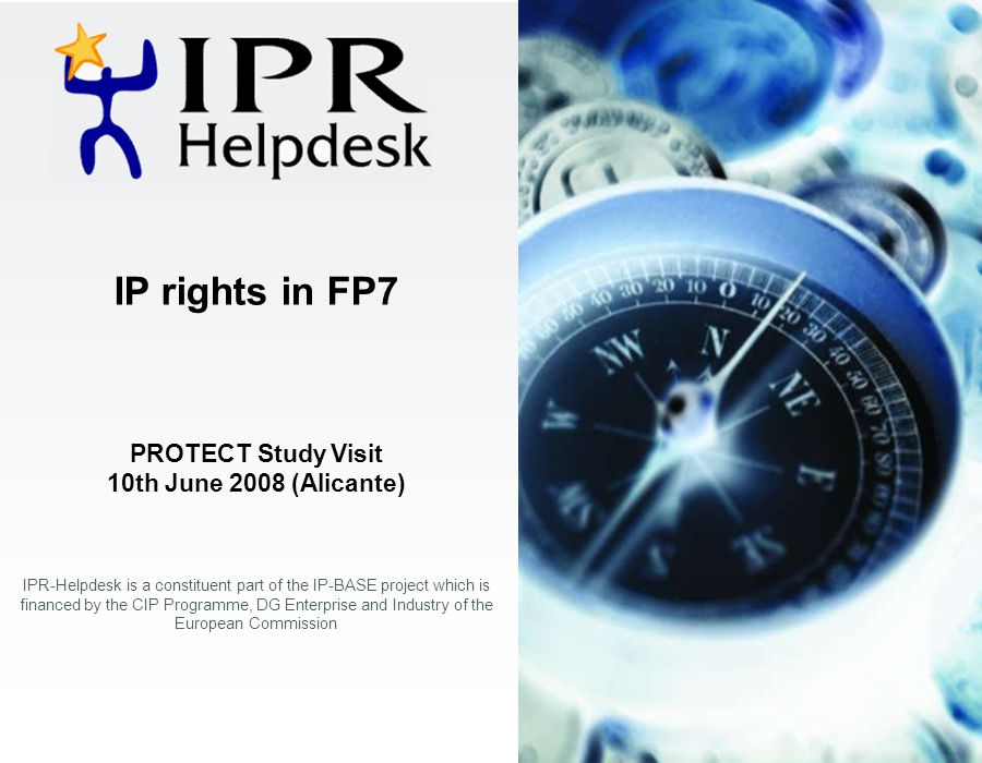 IP rights in FP7 PROTECT Study Visit 10th June 2008 (Alicante) IPR-Helpdesk is a constituent part of the IP-BASE project which is financed by the CIP Programme, DG Enterprise and Industry of the European Commission
