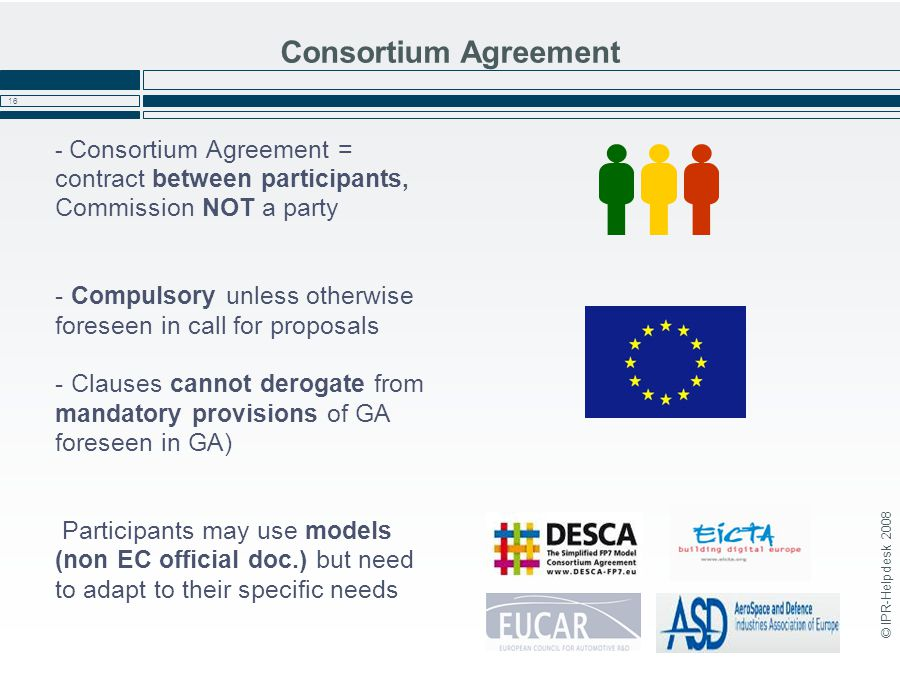 © IPR-Helpdesk 2008 16 Consortium Agreement - Consortium Agreement = contract between participants, Commission NOT a party - Compulsory unless otherwise foreseen in call for proposals - Clauses cannot derogate from mandatory provisions of GA foreseen in GA) Participants may use models (non EC official doc.) but need to adapt to their specific needs