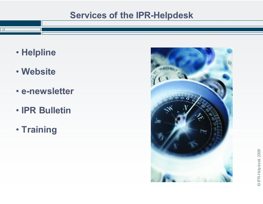 © IPR-Helpdesk 2008 20 Services of the IPR-Helpdesk Helpline Website e-newsletter IPR Bulletin Training