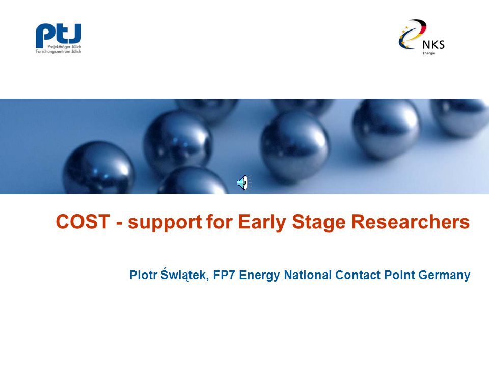 COST - support for Early Stage Researchers Piotr Świątek, FP7 Energy National Contact Point Germany