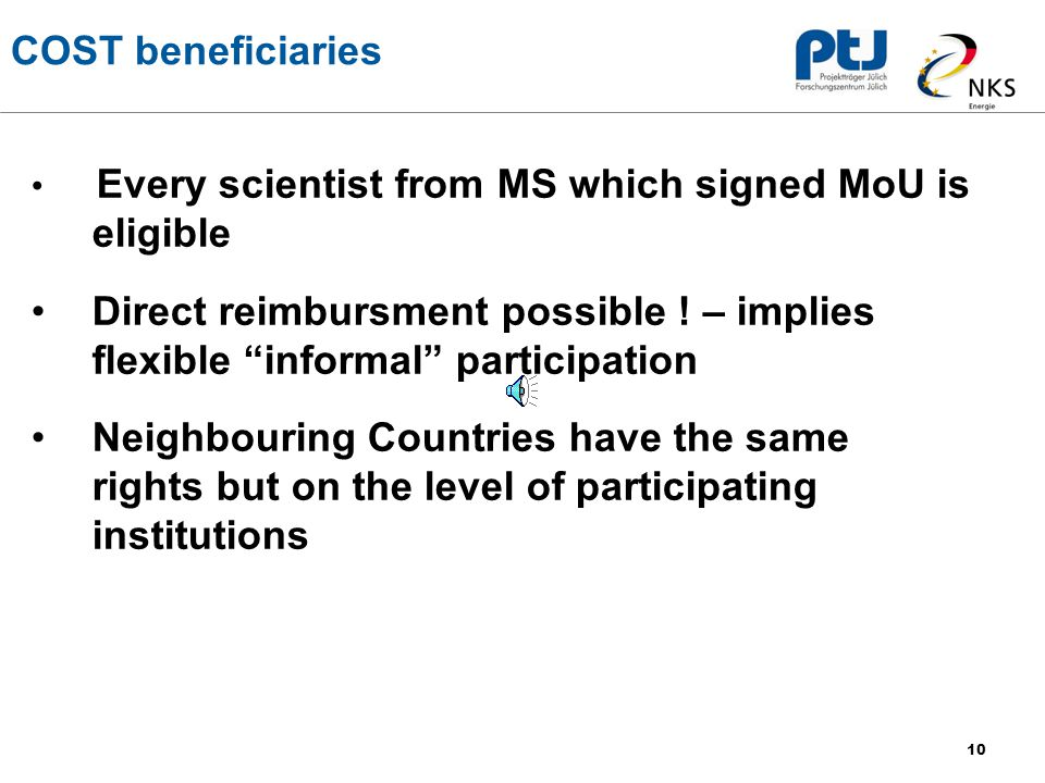 10 COST beneficiaries Every scientist from MS which signed MoU is eligible Direct reimbursment possible .