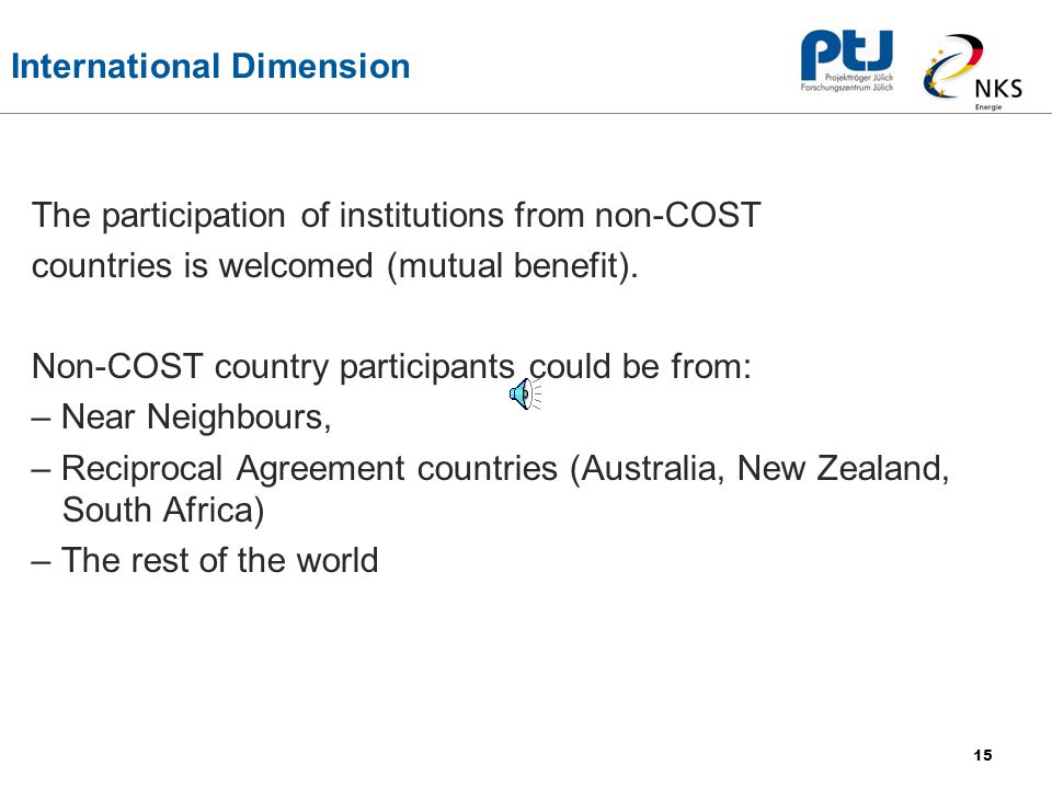 15 International Dimension The participation of institutions from non-COST countries is welcomed (mutual benefit).