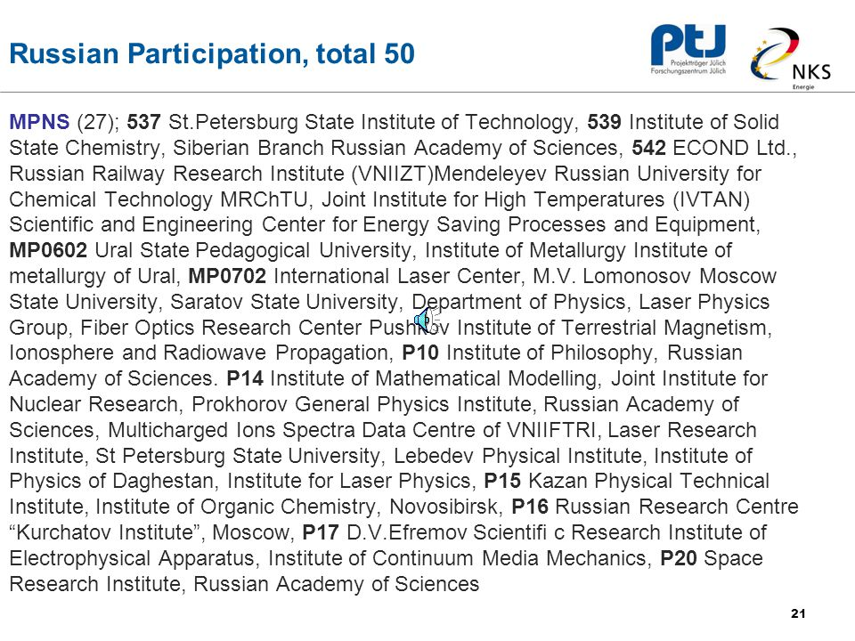 21 Russian Participation, total 50 MPNS (27); 537 St.Petersburg State Institute of Technology, 539 Institute of Solid State Chemistry, Siberian Branch Russian Academy of Sciences, 542 ECOND Ltd., Russian Railway Research Institute (VNIIZT)Mendeleyev Russian University for Chemical Technology MRChTU, Joint Institute for High Temperatures (IVTAN) Scientific and Engineering Center for Energy Saving Processes and Equipment, MP0602 Ural State Pedagogical University, Institute of Metallurgy Institute of metallurgy of Ural, MP0702 International Laser Center, M.V.