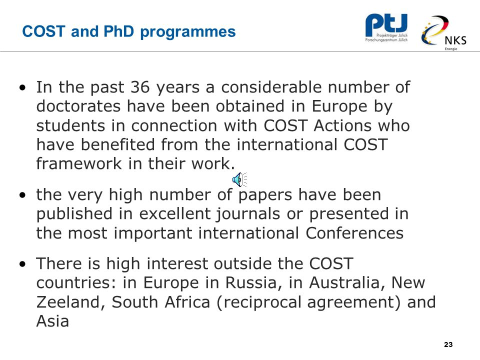23 COST and PhD programmes In the past 36 years a considerable number of doctorates have been obtained in Europe by students in connection with COST Actions who have benefited from the international COST framework in their work.