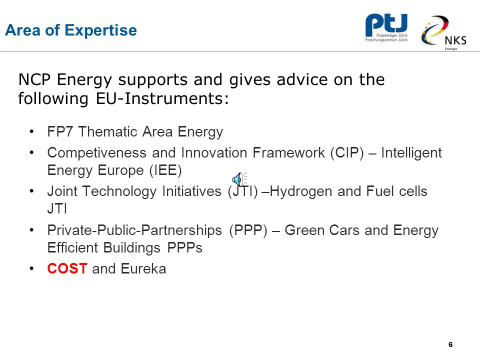 6 Area of Expertise FP7 Thematic Area Energy Competiveness and Innovation Framework (CIP) – Intelligent Energy Europe (IEE) Joint Technology Initiatives (JTI) –Hydrogen and Fuel cells JTI Private-Public-Partnerships (PPP) – Green Cars and Energy Efficient Buildings PPPs COST and Eureka NCP Energy supports and gives advice on the following EU-Instruments: