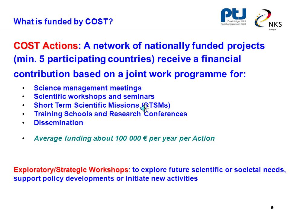 9 Science management meetings Scientific workshops and seminars Short Term Scientific Missions (STSMs) Training Schools and Research Conferences Dissemination Average funding about € per year per Action COST Actions COST Actions: A network of nationally funded projects (min.