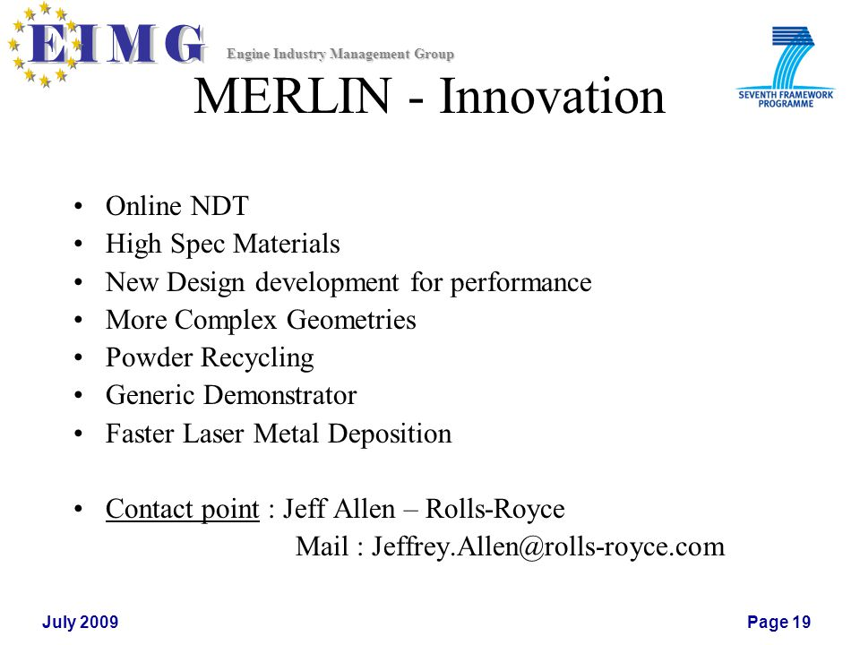 Engine Industry Management Group July 2009Page 19 MERLIN - Innovation Online NDT High Spec Materials New Design development for performance More Complex Geometries Powder Recycling Generic Demonstrator Faster Laser Metal Deposition Contact point : Jeff Allen – Rolls-Royce Mail : Jeffrey.Allen@rolls-royce.com