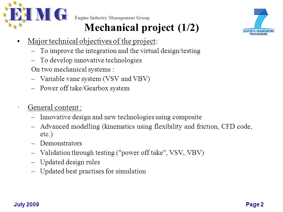 Engine Industry Management Group July 2009Page 2 Mechanical project (1/2) Major technical objectives of the project: –To improve the integration and the virtual design/testing –To develop innovative technologies On two mechanical systems : –Variable vane system (VSV and VBV) –Power off take/Gearbox system General content : –Innovative design and new technologies using composite –Advanced modelling (kinematics using flexibility and friction, CFD code, etc.) –Demonstrators –Validation through testing ( power off take , VSV, VBV) –Updated design rules –Updated best practises for simulation