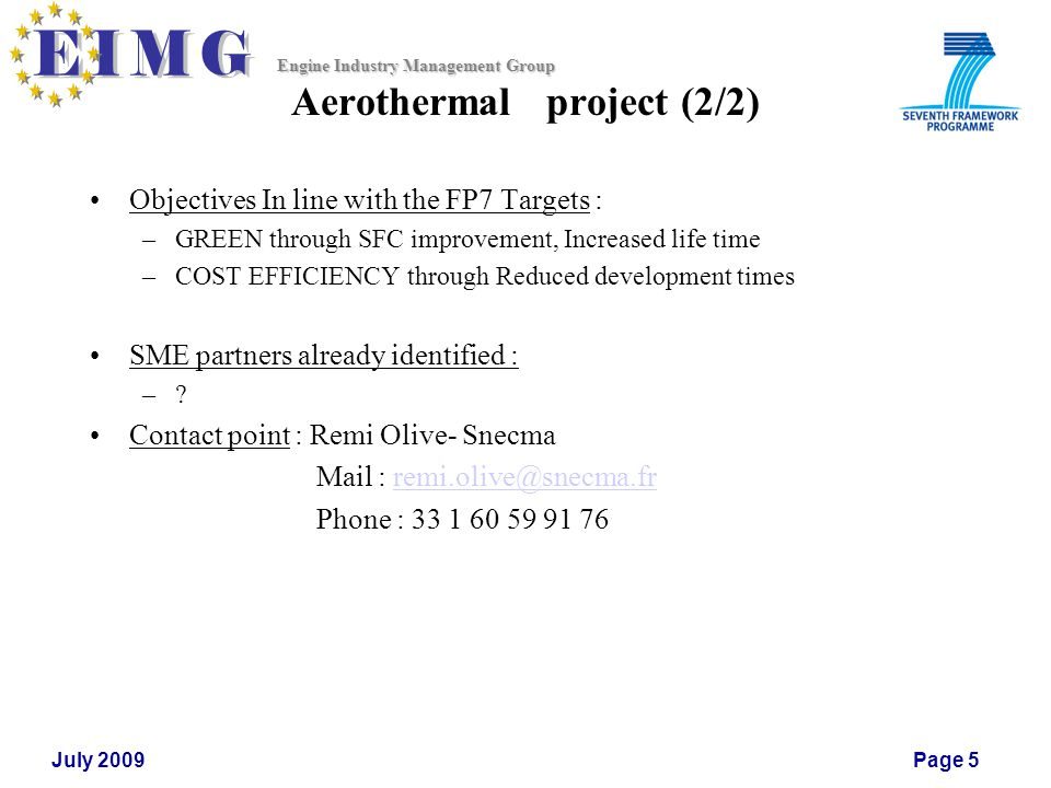 Engine Industry Management Group July 2009Page 5 Aerothermal project (2/2) Objectives In line with the FP7 Targets : –GREEN through SFC improvement, Increased life time –COST EFFICIENCY through Reduced development times SME partners already identified : –.