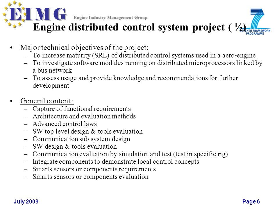 Engine Industry Management Group July 2009Page 6 Engine distributed control system project ( ½) Major technical objectives of the project: –To increase maturity (SRL) of distributed control systems used in a aero-engine –To investigate software modules running on distributed microprocessors linked by a bus network –To assess usage and provide knowledge and recommendations for further development General content : –Capture of functional requirements –Architecture and evaluation methods –Advanced control laws –SW top level design & tools evaluation –Communication sub system design –SW design & tools evaluation –Communication evaluation by simulation and test (test in specific rig) –Integrate components to demonstrate local control concepts –Smarts sensors or components requirements –Smarts sensors or components evaluation