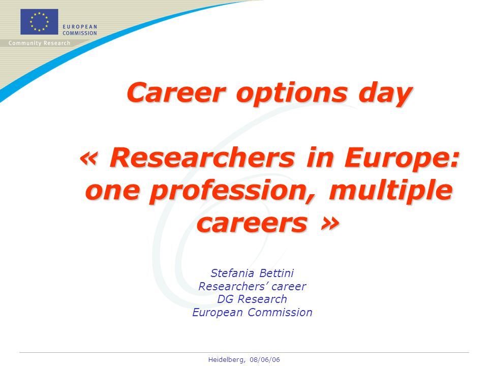 Heidelberg, 08/06/06 Career options day « Researchers in Europe: one profession, multiple careers » Stefania Bettini Researchers' career DG Research European Commission