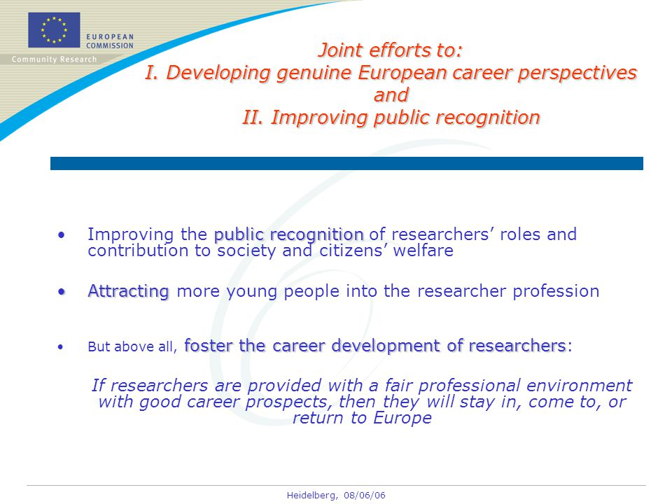 Heidelberg, 08/06/06 public recognitionImproving the public recognition of researchers' roles and contribution to society and citizens' welfare AttractingAttracting more young people into the researcher profession foster the career development of researchersBut above all, foster the career development of researchers: If researchers are provided with a fair professional environment with good career prospects, then they will stay in, come to, or return to Europe Joint efforts to: I.