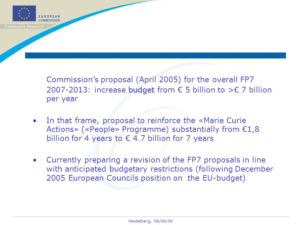 Heidelberg, 08/06/06 budget Commission's proposal (April 2005) for the overall FP7 2007-2013: increase budget from € 5 billion to >€ 7 billion per year In that frame, proposal to reinforce the «Marie Curie Actions» («People» Programme) substantially from €1,8 billion for 4 years to € 4.7 billion for 7 years Currently preparing a revision of the FP7 proposals in line with anticipated budgetary restrictions (following December 2005 European Councils position on the EU-budget)