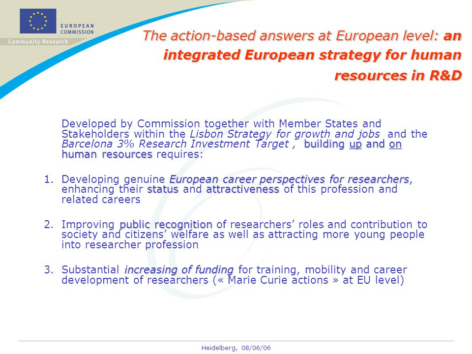 Heidelberg, 08/06/06 The action-based answers at European level: an integrated European strategy for human resources in R&D building up and on human resources Developed by Commission together with Member States and Stakeholders within the Lisbon Strategy for growth and jobs and the Barcelona 3% Research Investment Target, building up and on human resources requires: European career perspectives for researchers statusattractiveness 1.Developing genuine European career perspectives for researchers, enhancing their status and attractiveness of this profession and related careers public recognition 2.Improving public recognition of researchers' roles and contribution to society and citizens' welfare as well as attracting more young people into researcher profession increasing of funding 3.Substantial increasing of funding for training, mobility and career development of researchers (« Marie Curie actions » at EU level)