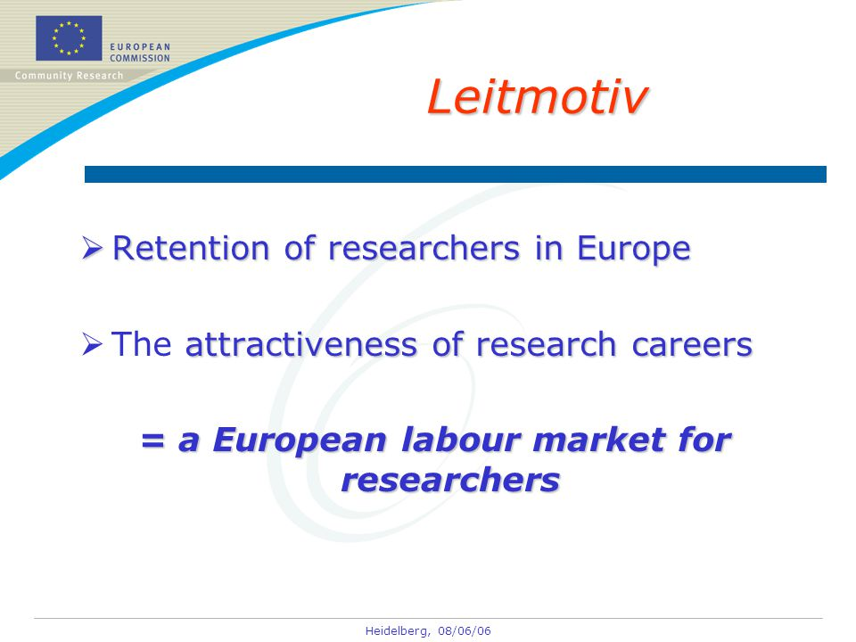 Heidelberg, 08/06/06 Leitmotiv  Retention of researchers in Europe attractiveness of research careers  The attractiveness of research careers = a European labour market for researchers