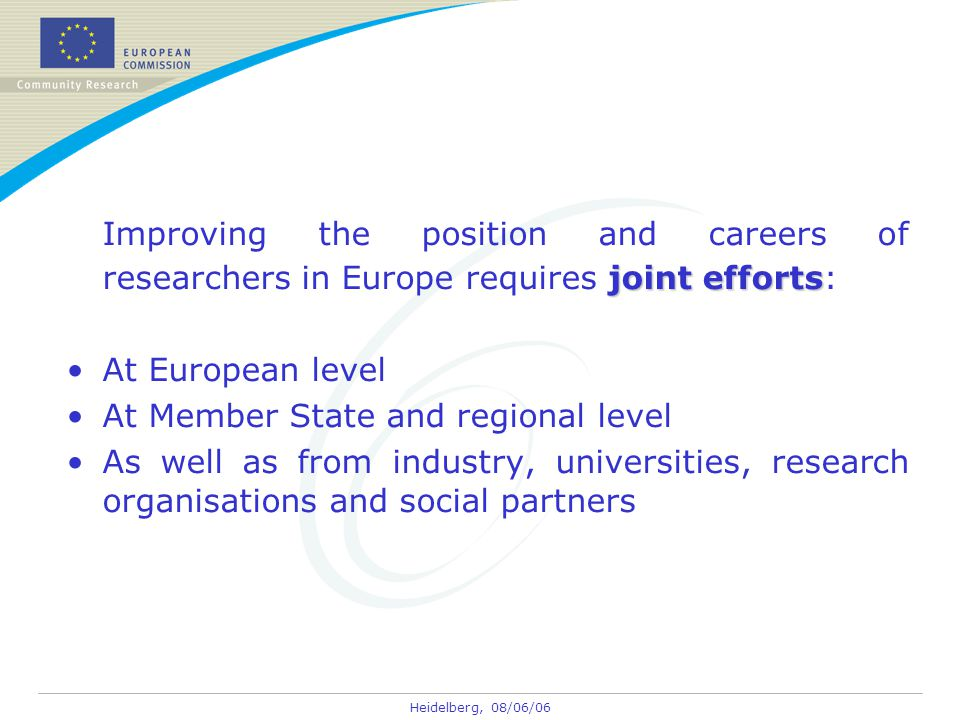 Heidelberg, 08/06/06 joint efforts Improving the position and careers of researchers in Europe requires joint efforts: At European level At Member Sta