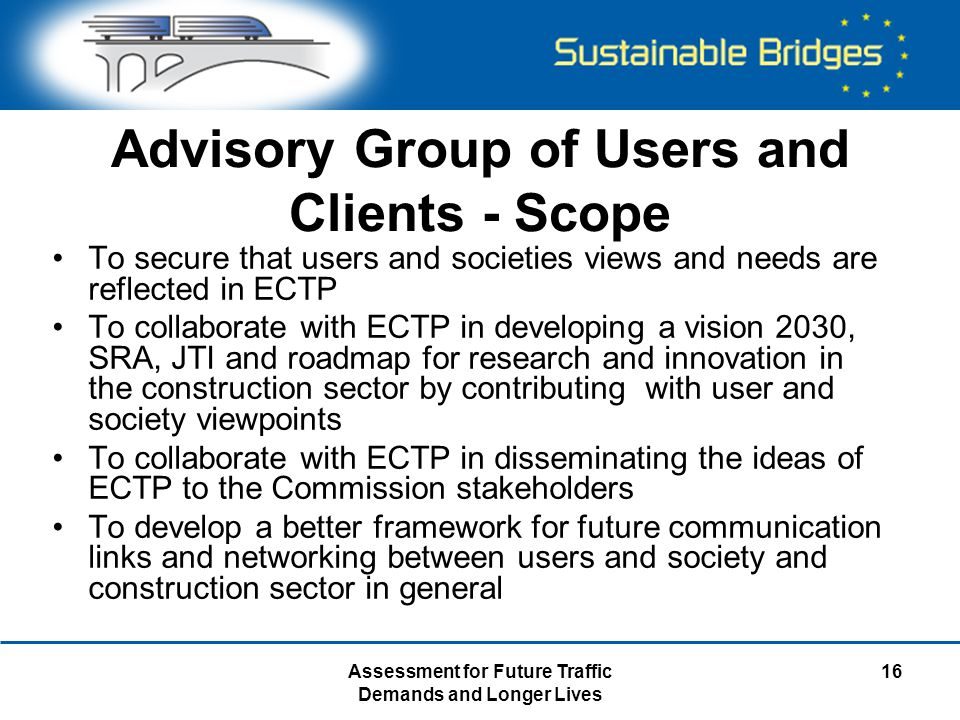 Assessment for Future Traffic Demands and Longer Lives 16 Advisory Group of Users and Clients - Scope To secure that users and societies views and needs are reflected in ECTP To collaborate with ECTP in developing a vision 2030, SRA, JTI and roadmap for research and innovation in the construction sector by contributing with user and society viewpoints To collaborate with ECTP in disseminating the ideas of ECTP to the Commission stakeholders To develop a better framework for future communication links and networking between users and society and construction sector in general