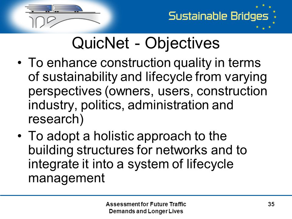 Assessment for Future Traffic Demands and Longer Lives 35 QuicNet - Objectives To enhance construction quality in terms of sustainability and lifecycle from varying perspectives (owners, users, construction industry, politics, administration and research) To adopt a holistic approach to the building structures for networks and to integrate it into a system of lifecycle management