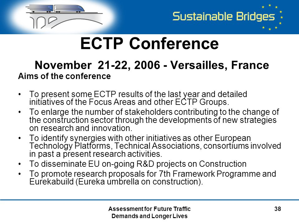 Assessment for Future Traffic Demands and Longer Lives 38 ECTP Conference November 21-22, 2006 - Versailles, France Aims of the conference To present some ECTP results of the last year and detailed initiatives of the Focus Areas and other ECTP Groups.