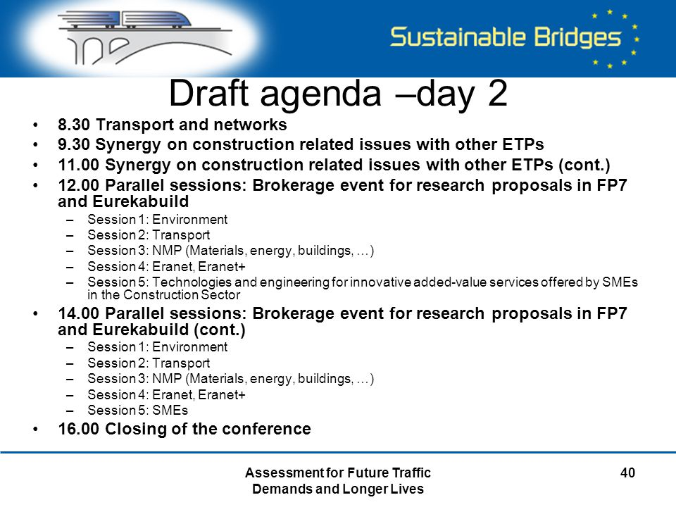 Assessment for Future Traffic Demands and Longer Lives 40 Draft agenda –day 2 8.30 Transport and networks 9.30 Synergy on construction related issues with other ETPs 11.00 Synergy on construction related issues with other ETPs (cont.) 12.00 Parallel sessions: Brokerage event for research proposals in FP7 and Eurekabuild –Session 1: Environment –Session 2: Transport –Session 3: NMP (Materials, energy, buildings, …) –Session 4: Eranet, Eranet+ –Session 5: Technologies and engineering for innovative added-value services offered by SMEs in the Construction Sector 14.00 Parallel sessions: Brokerage event for research proposals in FP7 and Eurekabuild (cont.) –Session 1: Environment –Session 2: Transport –Session 3: NMP (Materials, energy, buildings, …) –Session 4: Eranet, Eranet+ –Session 5: SMEs 16.00 Closing of the conference