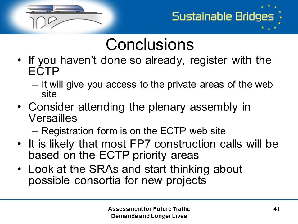 Assessment for Future Traffic Demands and Longer Lives 41 Conclusions If you haven't done so already, register with the ECTP –It will give you access to the private areas of the web site Consider attending the plenary assembly in Versailles –Registration form is on the ECTP web site It is likely that most FP7 construction calls will be based on the ECTP priority areas Look at the SRAs and start thinking about possible consortia for new projects