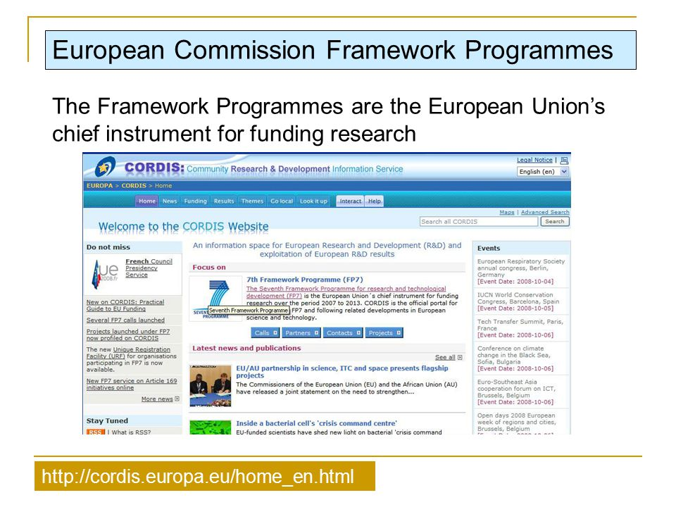 European Commission Framework Programmes http://cordis.europa.eu/home_en.html The Framework Programmes are the European Union's chief instrument for f