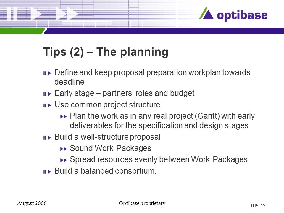 15 August 2006Optibase proprietary Tips (2) – The planning Define and keep proposal preparation workplan towards deadline Early stage – partners' roles and budget Use common project structure Plan the work as in any real project (Gantt) with early deliverables for the specification and design stages Build a well-structure proposal Sound Work-Packages Spread resources evenly between Work-Packages Build a balanced consortium.