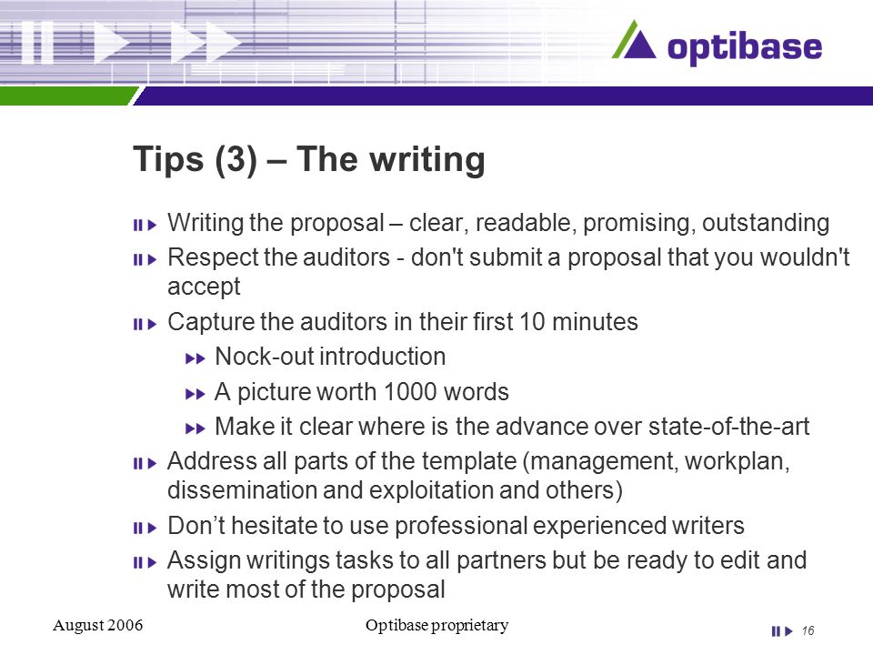 16 August 2006Optibase proprietary Tips (3) – The writing Writing the proposal – clear, readable, promising, outstanding Respect the auditors - don t submit a proposal that you wouldn t accept Capture the auditors in their first 10 minutes Nock-out introduction A picture worth 1000 words Make it clear where is the advance over state-of-the-art Address all parts of the template (management, workplan, dissemination and exploitation and others) Don't hesitate to use professional experienced writers Assign writings tasks to all partners but be ready to edit and write most of the proposal