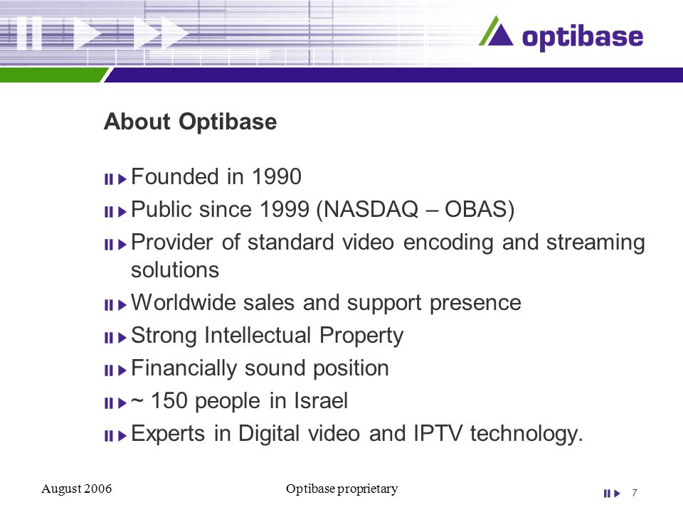 7 August 2006Optibase proprietary About Optibase Founded in 1990 Public since 1999 (NASDAQ – OBAS) Provider of standard video encoding and streaming solutions Worldwide sales and support presence Strong Intellectual Property Financially sound position ~ 150 people in Israel Experts in Digital video and IPTV technology.