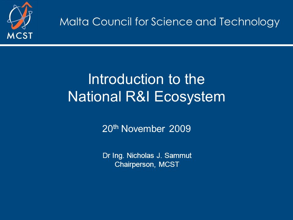 Malta Council for Science and Technology Introduction to the National R&I Ecosystem 20 th November 2009 Dr Ing.