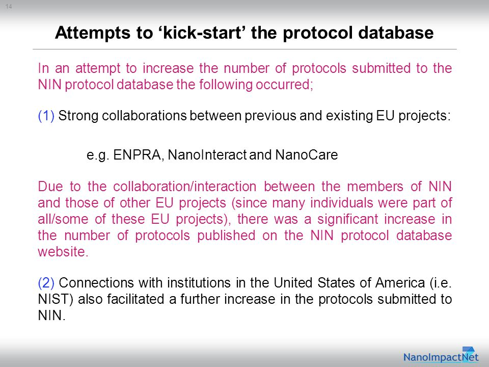 14 Attempts to 'kick-start' the protocol database In an attempt to increase the number of protocols submitted to the NIN protocol database the following occurred; (1) Strong collaborations between previous and existing EU projects: e.g.