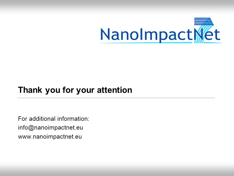 Thank you for your attention For additional information: info@nanoimpactnet.eu www.nanoimpactnet.eu