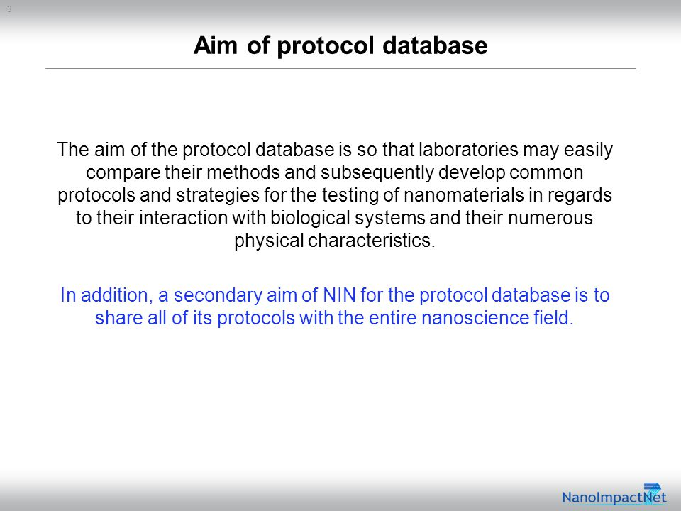 3 Aim of protocol database The aim of the protocol database is so that laboratories may easily compare their methods and subsequently develop common protocols and strategies for the testing of nanomaterials in regards to their interaction with biological systems and their numerous physical characteristics.