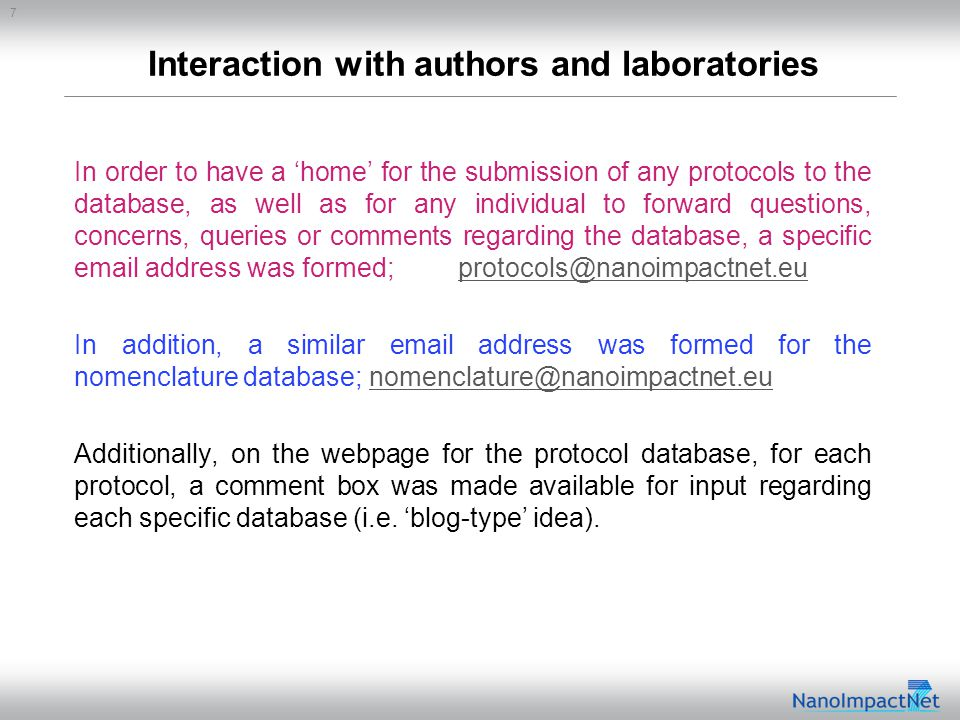 7 Interaction with authors and laboratories In order to have a 'home' for the submission of any protocols to the database, as well as for any individual to forward questions, concerns, queries or comments regarding the database, a specific email address was formed;protocols@nanoimpactnet.euprotocols@nanoimpactnet.eu In addition, a similar email address was formed for the nomenclature database; nomenclature@nanoimpactnet.eunomenclature@nanoimpactnet.eu Additionally, on the webpage for the protocol database, for each protocol, a comment box was made available for input regarding each specific database (i.e.