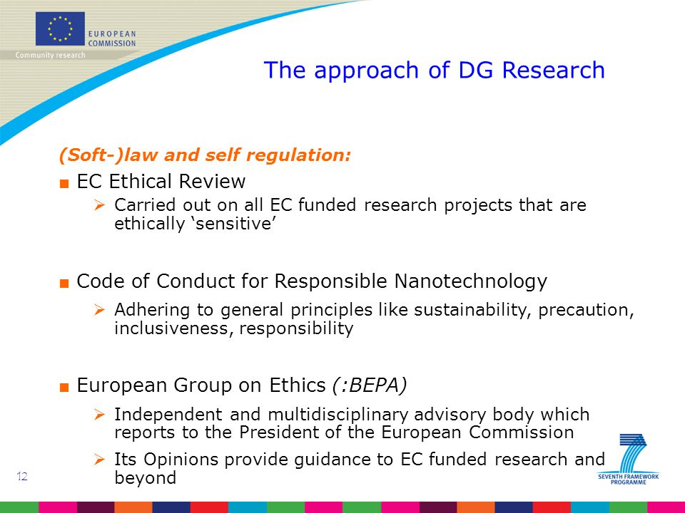 12 The approach of DG Research (Soft-)law and self regulation: ■ EC Ethical Review  Carried out on all EC funded research projects that are ethically 'sensitive' ■ Code of Conduct for Responsible Nanotechnology  Adhering to general principles like sustainability, precaution, inclusiveness, responsibility ■ European Group on Ethics (:BEPA)  Independent and multidisciplinary advisory body which reports to the President of the European Commission  Its Opinions provide guidance to EC funded research and beyond