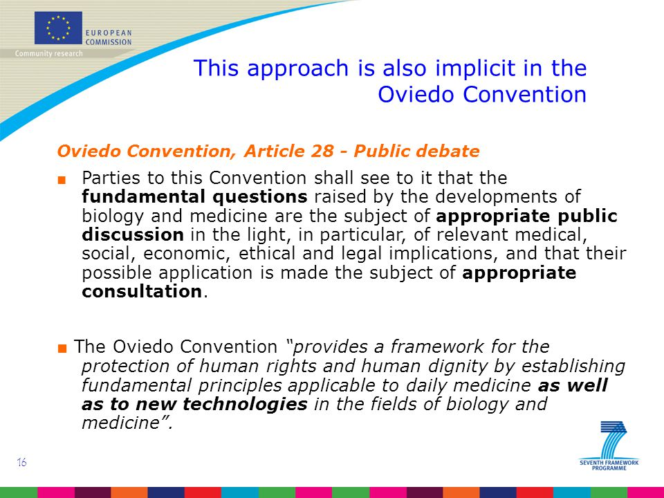 16 This approach is also implicit in the Oviedo Convention Oviedo Convention, Article 28 - Public debate ■ Parties to this Convention shall see to it that the fundamental questions raised by the developments of biology and medicine are the subject of appropriate public discussion in the light, in particular, of relevant medical, social, economic, ethical and legal implications, and that their possible application is made the subject of appropriate consultation.