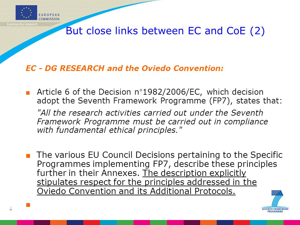 4 But close links between EC and CoE (2) EC - DG RESEARCH and the Oviedo Convention: ■ Article 6 of the Decision n°1982/2006/EC, which decision adopt the Seventh Framework Programme (FP7), states that: All the research activities carried out under the Seventh Framework Programme must be carried out in compliance with fundamental ethical principles. ■ The various EU Council Decisions pertaining to the Specific Programmes implementing FP7, describe these principles further in their Annexes.