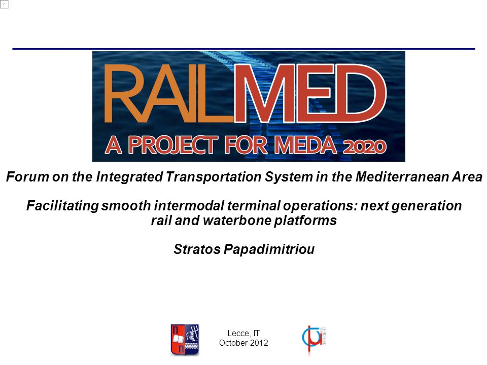 Lecce, IT October 2012 Facilitating smooth intermodal terminal operations: next generation rail and waterbone platforms Stratos Papadimitriou Forum on the Integrated Transportation System in the Mediterranean Area
