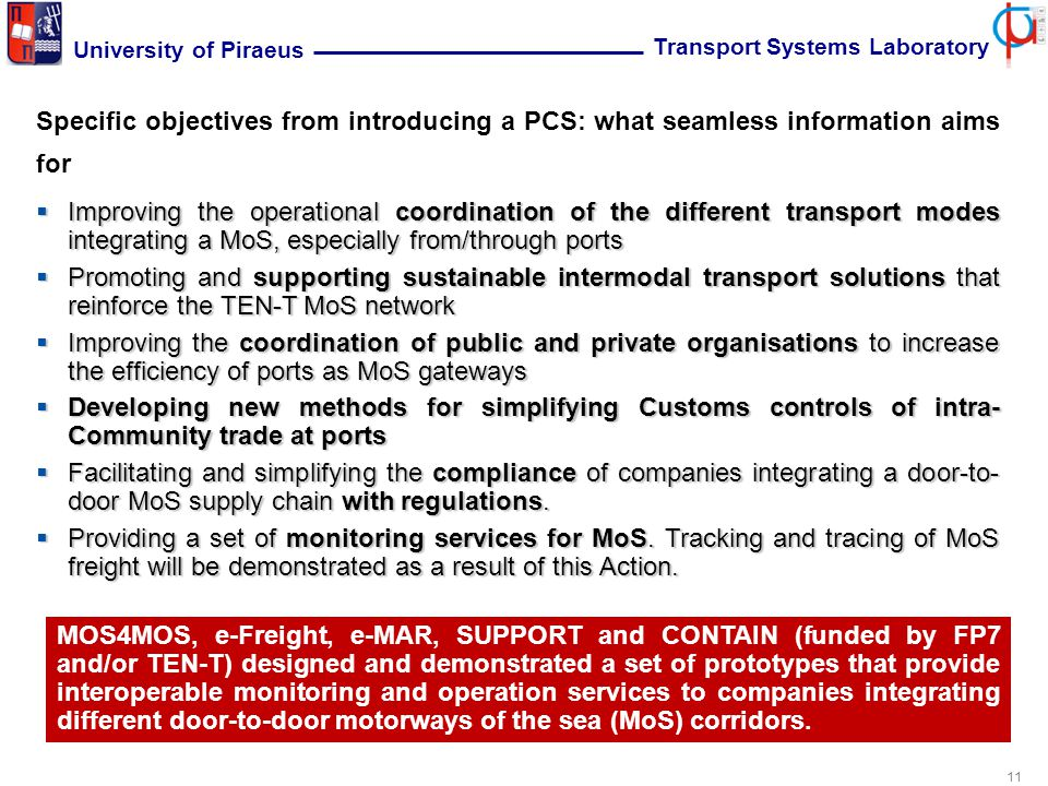 11 University of Piraeus Transport Systems Laboratory Specific objectives from introducing a PCS: what seamless information aims for  Improving the operational coordination of the different transport modes integrating a MoS, especially from/through ports  Promoting and supporting sustainable intermodal transport solutions that reinforce the TEN-T MoS network  Improving the coordination of public and private organisations to increase the efficiency of ports as MoS gateways  Developing new methods for simplifying Customs controls of intra- Community trade at ports  Facilitating and simplifying the compliance of companies integrating a door-to- door MoS supply chain with regulations.